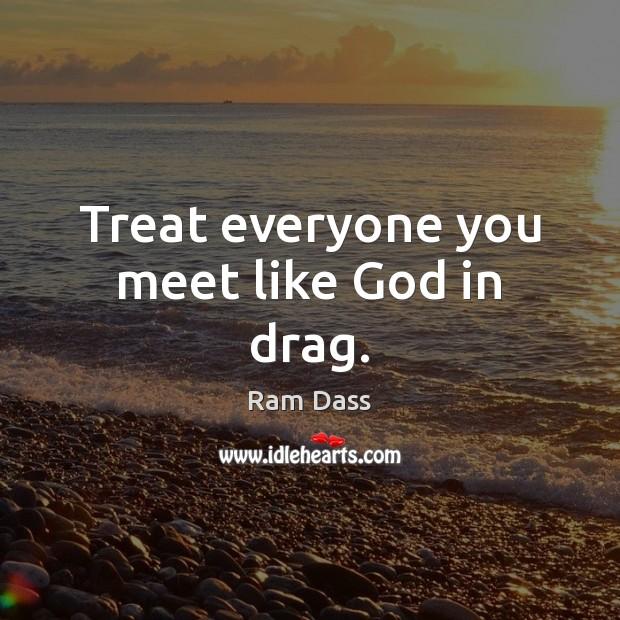 Image, Treat everyone you meet like God in drag.