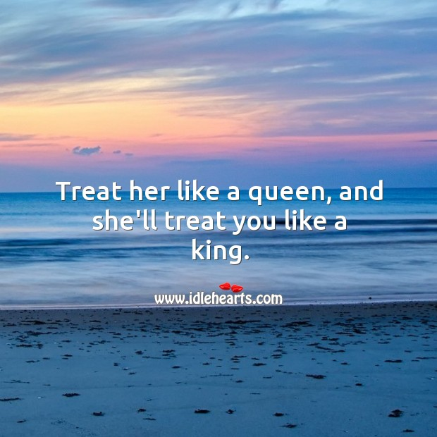 Image, Treat her like a queen, and she'll treat you like a king.