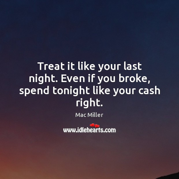Treat it like your last night. Even if you broke, spend tonight like your cash right. Image