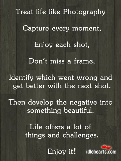 Treat Life Like Photography…