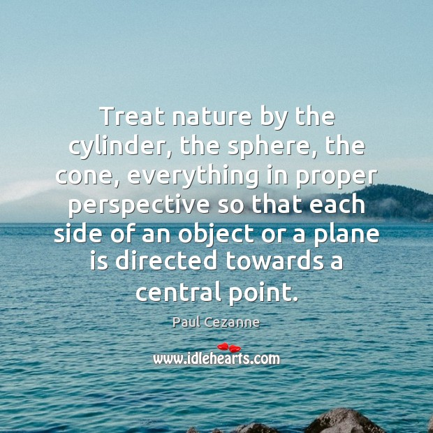 Treat nature by the cylinder, the sphere, the cone, everything in proper Paul Cezanne Picture Quote