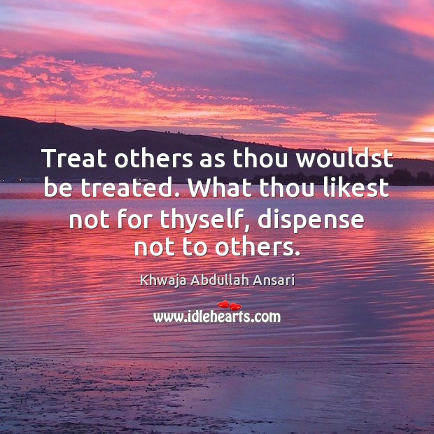 Treat others as thou wouldst be treated. What thou likest not for Image