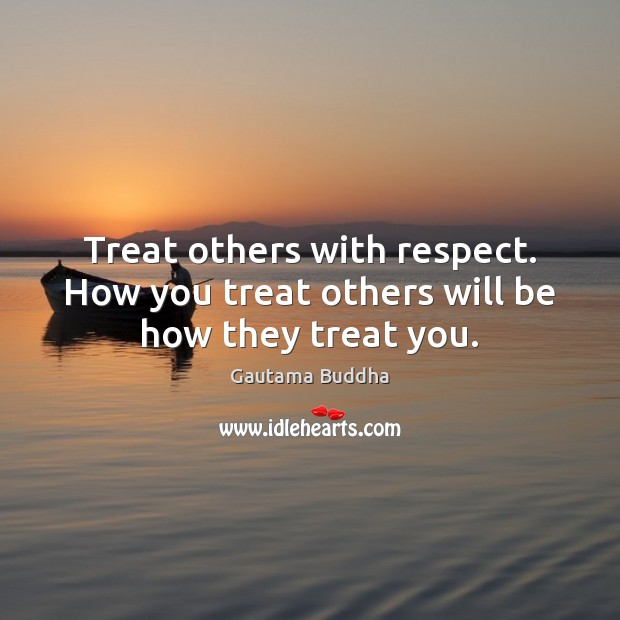 Treat others with respect. How you treat others will be how they treat you. Gautama Buddha Picture Quote