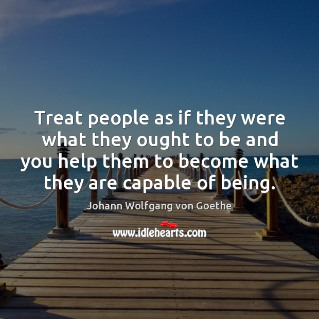 Treat people as if they were what they ought to be and Image