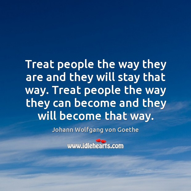 Image, Treat people the way they are and they will stay that way.