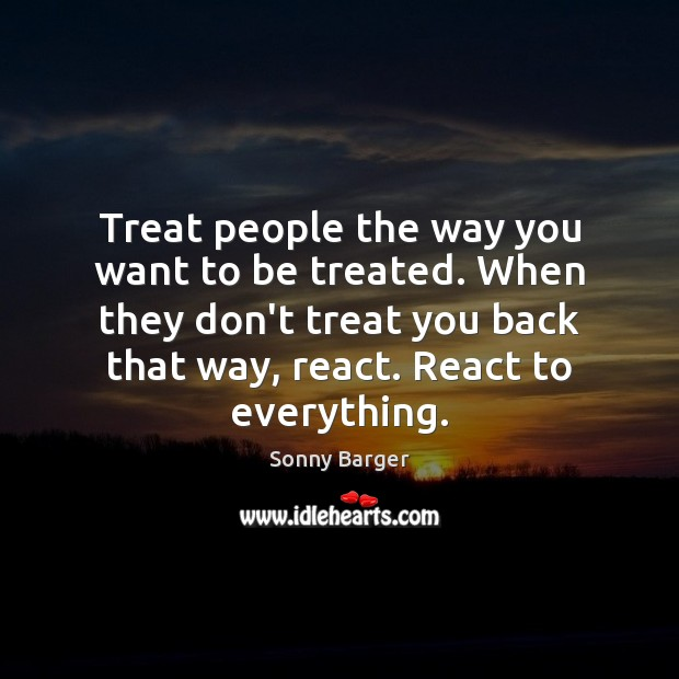 Treat people the way you want to be treated. When they don't Image