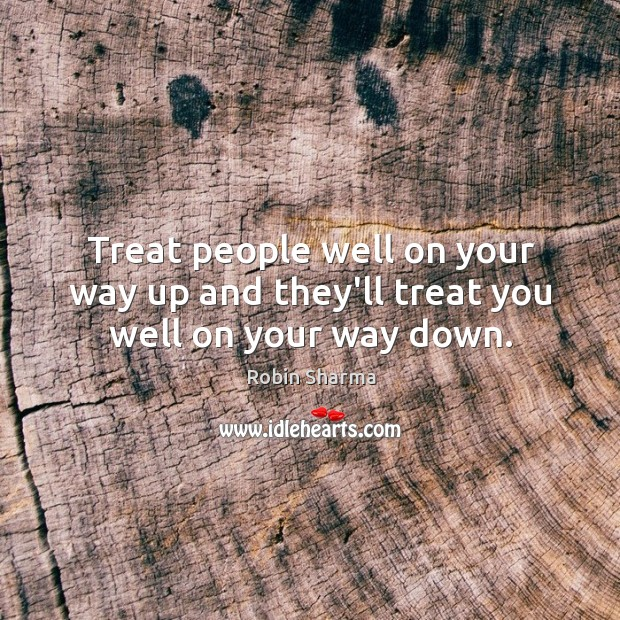 Treat people well on your way up and they'll treat you well on your way down. Image