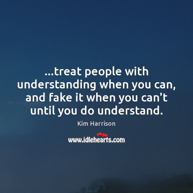 …treat people with understanding when you can, and fake it when you Image