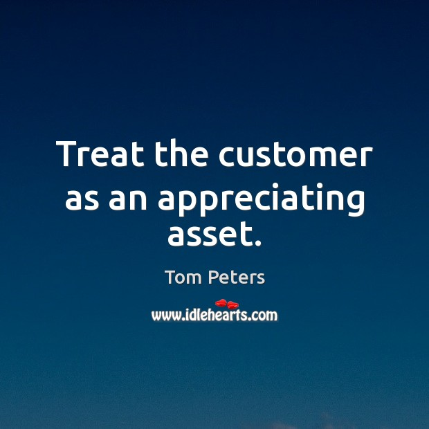 Treat the customer as an appreciating asset. Image