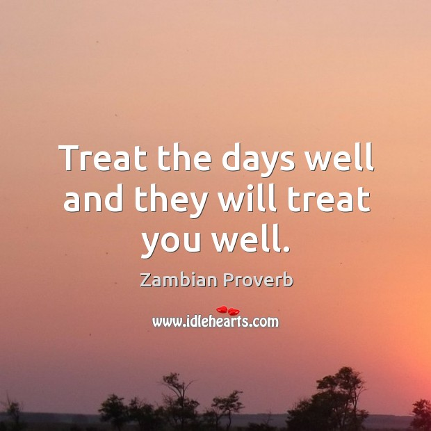 Treat the days well and they will treat you well. Zambian Proverbs Image