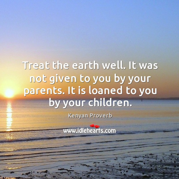 Treat the earth well. It is loaned to you by your children. Kenyan Proverbs Image