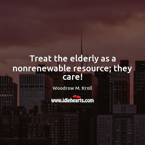 Treat the elderly as a nonrenewable resource; they care! Image