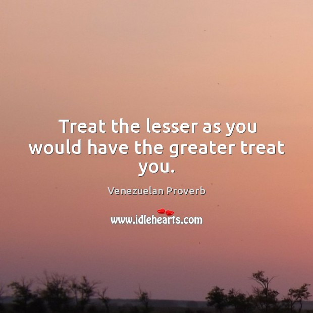 Treat the lesser as you would have the greater treat you. Venezuelan Proverbs Image