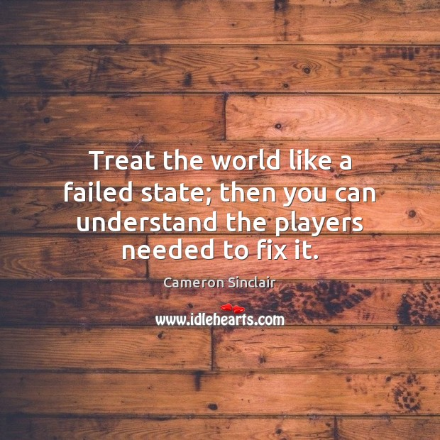 Image, Treat the world like a failed state; then you can understand the players needed to fix it.