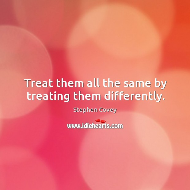 Image, Treat them all the same by treating them differently.