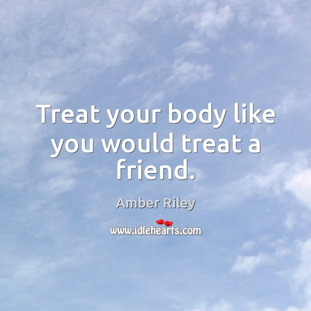 Image, Treat your body like you would treat a friend.