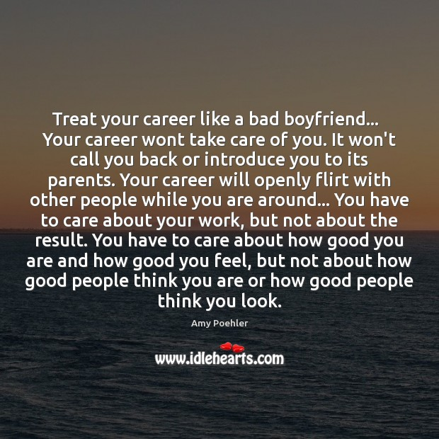 Image, Treat your career like a bad boyfriend…   Your career wont take care