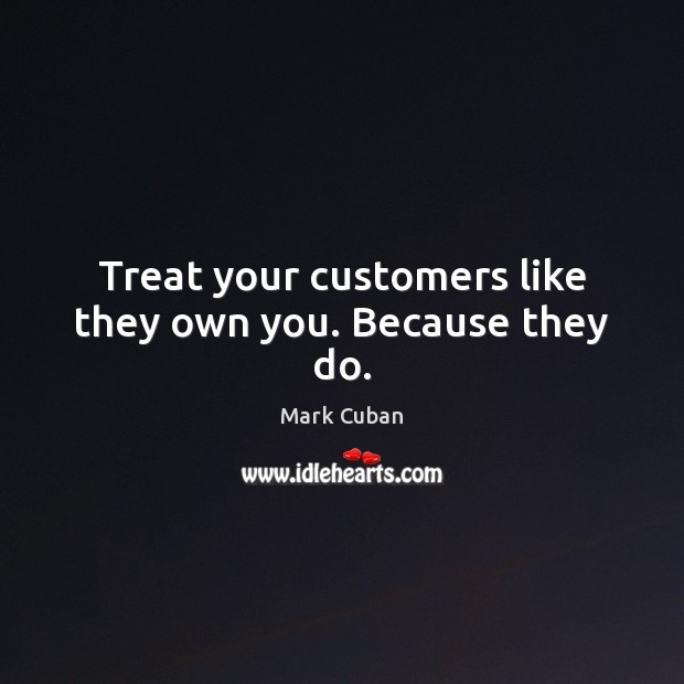 Treat your customers like they own you. Because they do. Mark Cuban Picture Quote