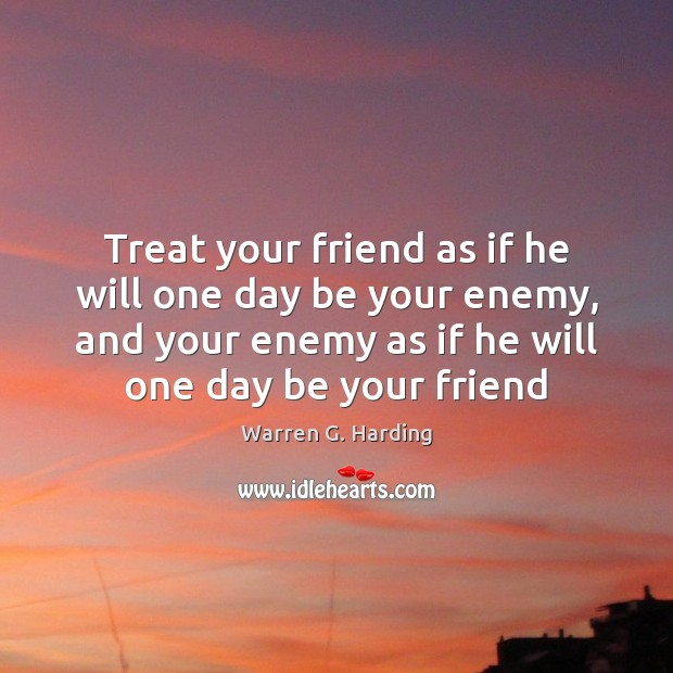 Treat your friend as if he will one day be your enemy, Warren G. Harding Picture Quote