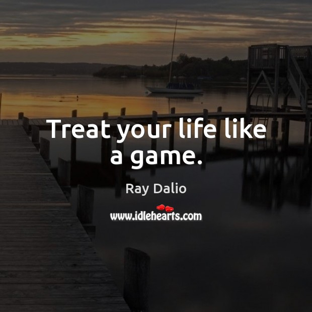 Treat your life like a game. Ray Dalio Picture Quote