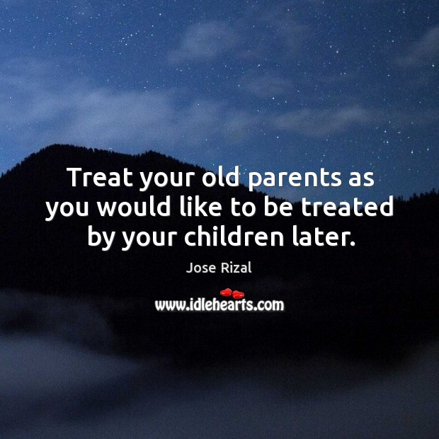 Treat your old parents as you would like to be treated by your children later. Jose Rizal Picture Quote