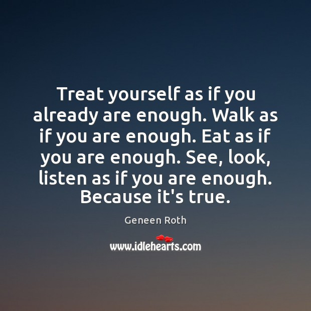 Treat yourself as if you already are enough. Walk as if you Geneen Roth Picture Quote