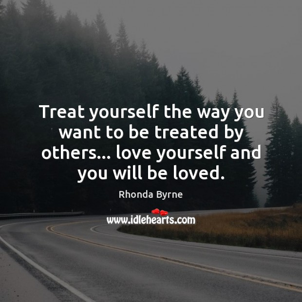 Treat yourself the way you want to be treated by others… love Love Yourself Quotes Image
