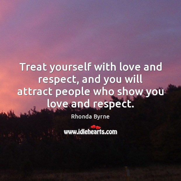 Treat yourself with love and respect, and you will attract people who Image