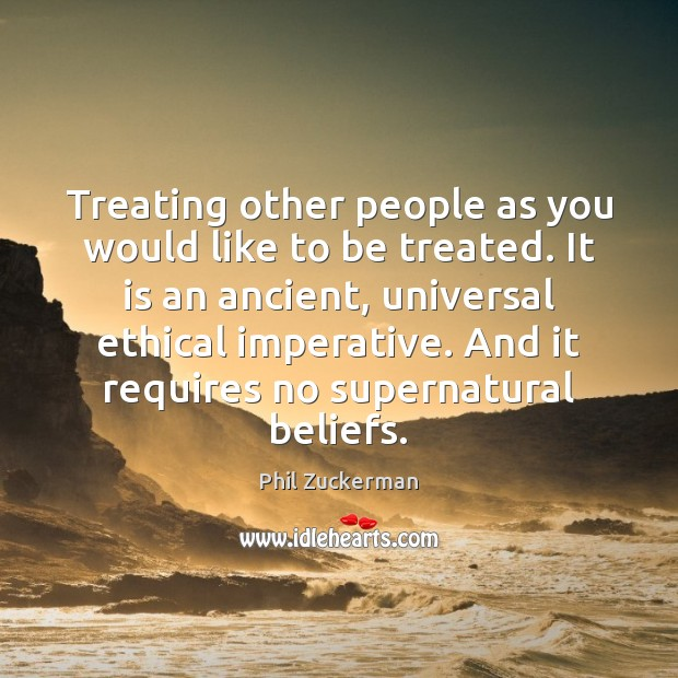 Treating other people as you would like to be treated. It is Phil Zuckerman Picture Quote