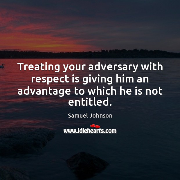 Image, Treating your adversary with respect is giving him an advantage to which
