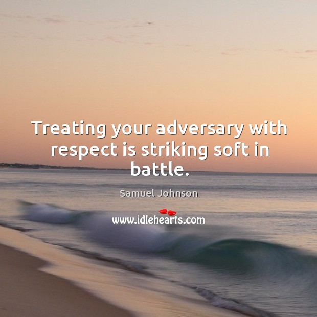 Treating your adversary with respect is striking soft in battle. Image