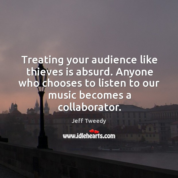 Treating your audience like thieves is absurd. Anyone who chooses to listen to our music becomes a collaborator. Image