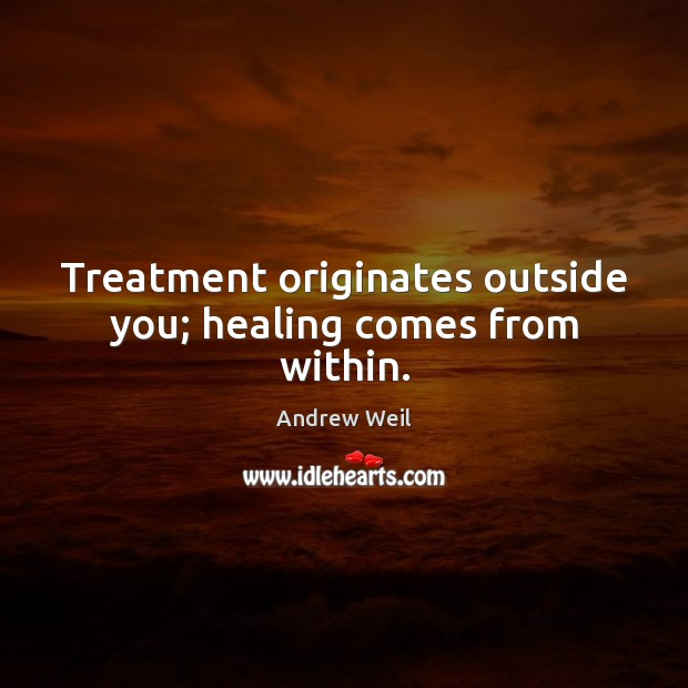 Treatment originates outside you; healing comes from within. Andrew Weil Picture Quote