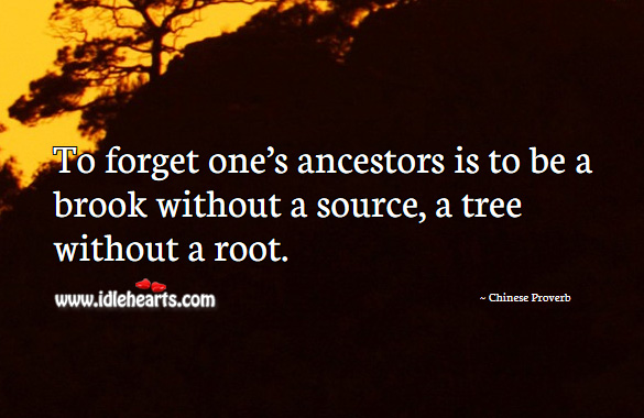 To forget one's ancestors is to be a brook without a source, a tree without a root. Chinese Proverbs Image