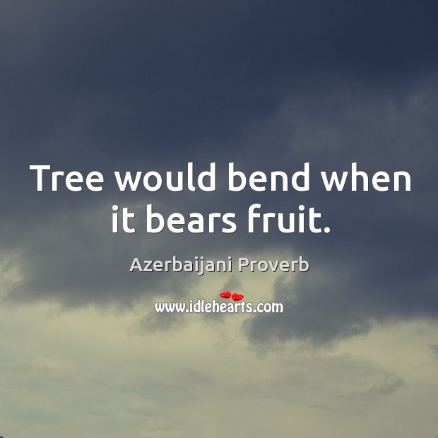 Tree would bend when it bears fruit. Azerbaijani Proverbs Image