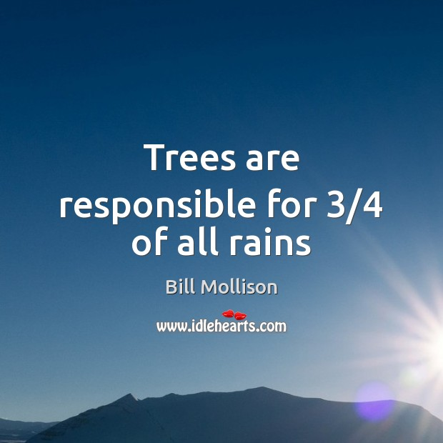 Trees are responsible for 3/4 of all rains Bill Mollison Picture Quote