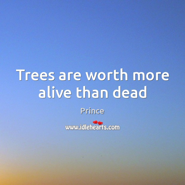 Trees are worth more alive than dead Prince Picture Quote