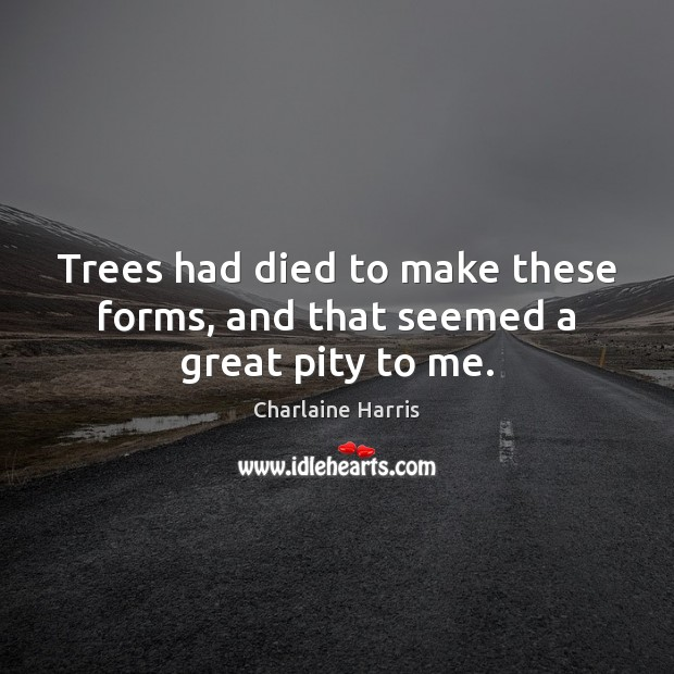 Trees had died to make these forms, and that seemed a great pity to me. Charlaine Harris Picture Quote