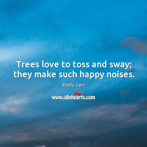 Trees love to toss and sway; they make such happy noises. Emily Carr Picture Quote