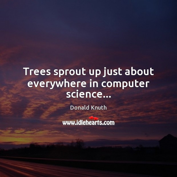Trees sprout up just about everywhere in computer science… Donald Knuth Picture Quote