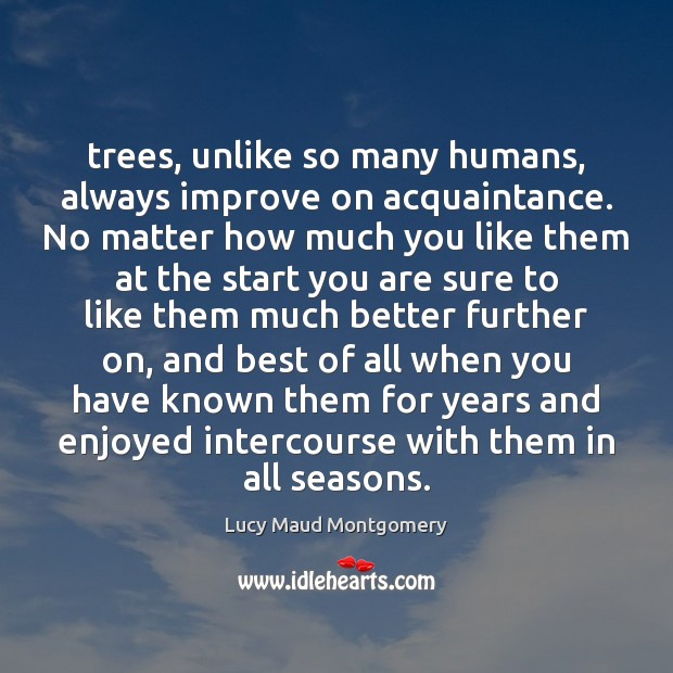 Trees, unlike so many humans, always improve on acquaintance. No matter how Image