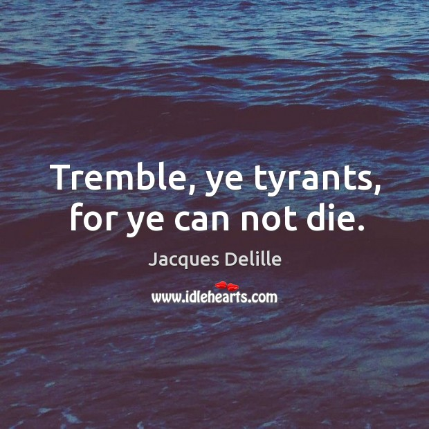 Tremble, ye tyrants, for ye can not die. Image