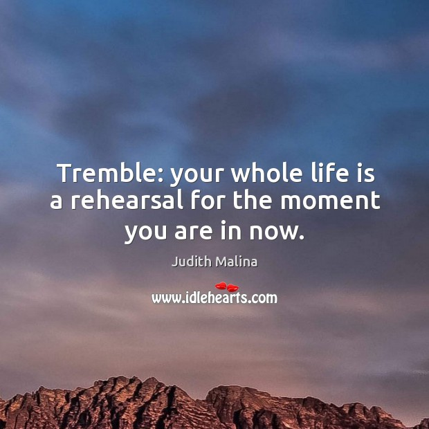 Tremble: your whole life is a rehearsal for the moment you are in now. Image