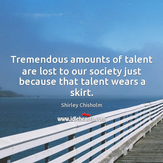 Tremendous amounts of talent are lost to our society just because that talent wears a skirt. Image