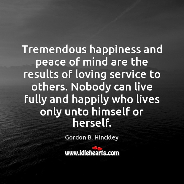 Tremendous happiness and peace of mind are the results of loving service Gordon B. Hinckley Picture Quote