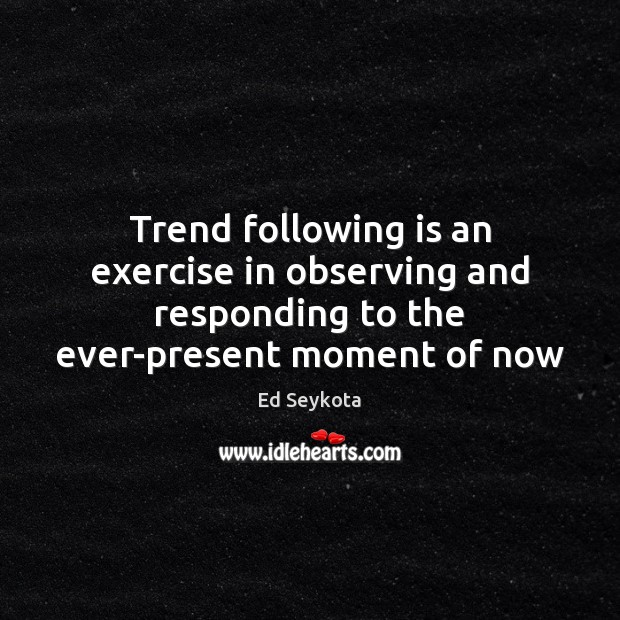 Trend following is an exercise in observing and responding to the ever-present Ed Seykota Picture Quote