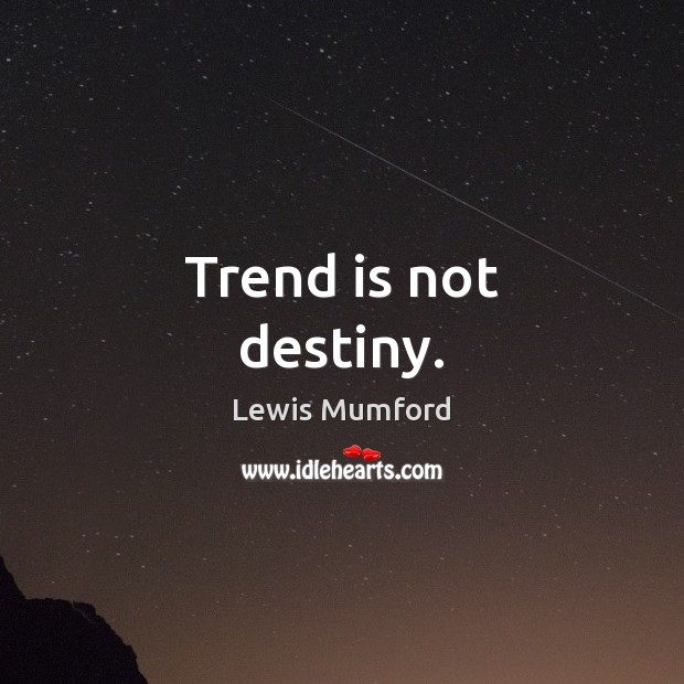 Trend is not destiny. Lewis Mumford Picture Quote