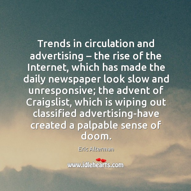 Trends in circulation and advertising – the rise of the internet, which has made the daily Eric Alterman Picture Quote