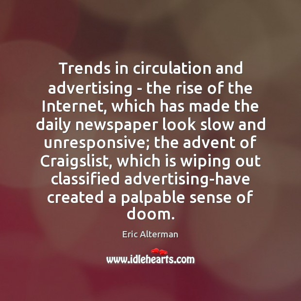 Trends in circulation and advertising – the rise of the Internet, which Eric Alterman Picture Quote