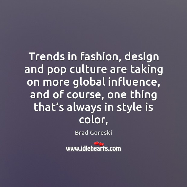 Trends in fashion, design and pop culture are taking on more global Brad Goreski Picture Quote